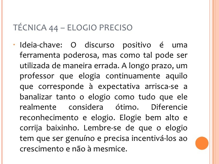 TÉCNICA 44 – ELOGIO PRECISO <ul><li>Ideia-chave: O discurso positivo é uma ferramenta poderosa, mas como tal pode ser util...