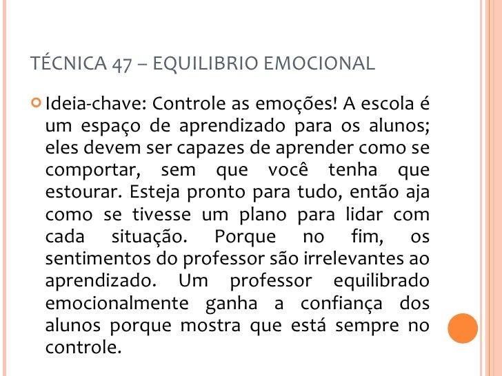 TÉCNICA 47 – EQUILIBRIO EMOCIONAL <ul><li>Ideia-chave: Controle as emoções! A escola é um espaço de aprendizado para os al...