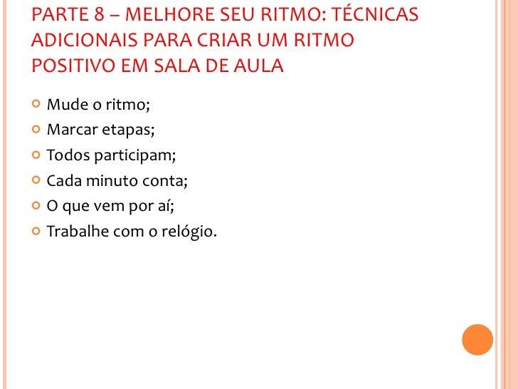 PARTE 8 – MELHORE SEU RITMO: TÉCNICAS ADICIONAIS PARA CRIAR UM RITMO POSITIVO EM SALA DE AULA <ul><li>Mude o ritmo; </li><...