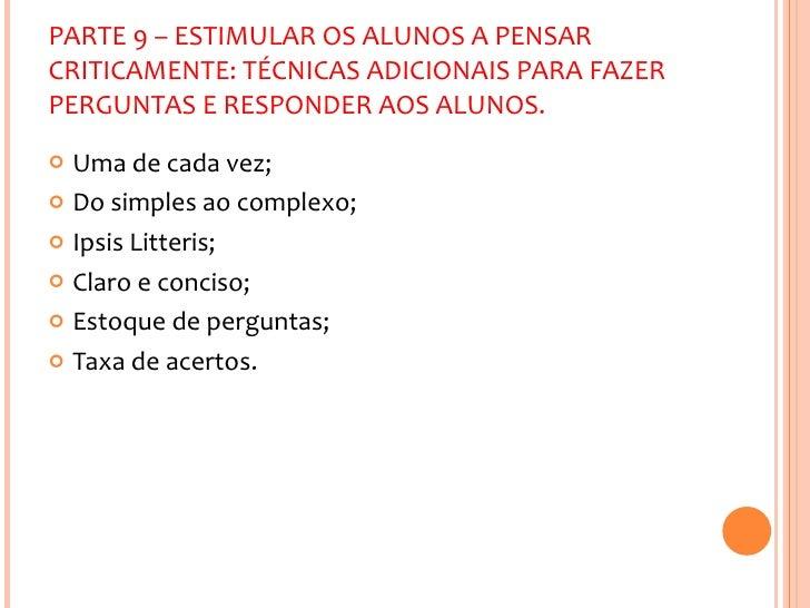PARTE 9 – ESTIMULAR OS ALUNOS A PENSAR CRITICAMENTE: TÉCNICAS ADICIONAIS PARA FAZER PERGUNTAS E RESPONDER AOS ALUNOS. <ul>...