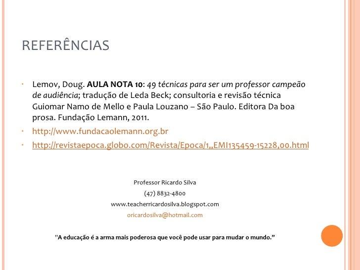 REFERÊNCIAS <ul><li>Lemov, Doug.  AULA NOTA 10 :  49 técnicas para ser um professor campeão de audiência ; tradução de Led...