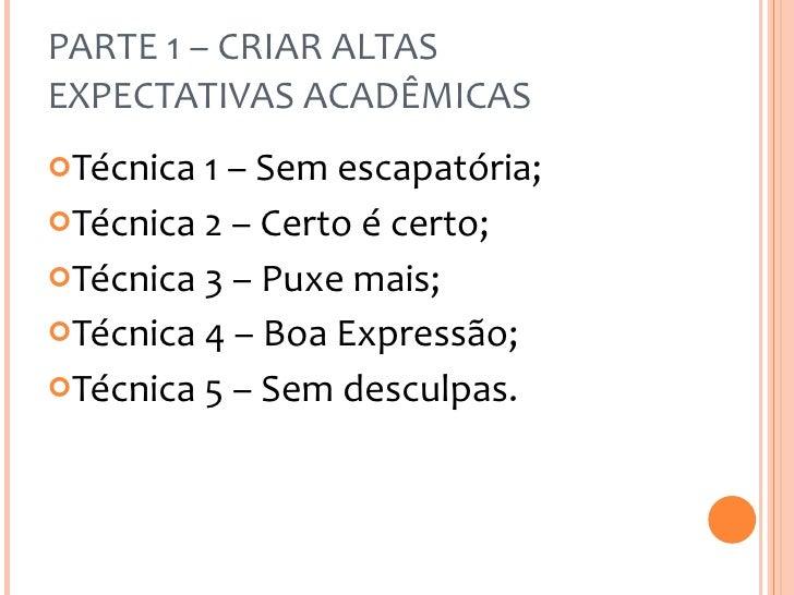 PARTE 1 – CRIAR ALTAS EXPECTATIVAS ACADÊMICAS <ul><li>Técnica 1 – Sem escapatória; </li></ul><ul><li>Técnica 2 – Certo é c...