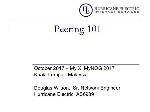 Peering 101 October 2017 – MyIX MyNOG 2017 Kuala Lumpur, Malaysia Douglas Wilson, Sr. Network Engineer Hurricane Electric ...