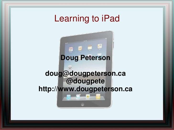 Learning to iPad<br />Doug Peterson<br />doug@dougpeterson.ca<br />@dougpete<br />http://www.dougpeterson.ca<br />
