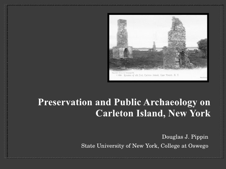 Preservation and Public Archaeology on Carleton Island, New York <ul><li>Douglas J. Pippin </li></ul><ul><li>State Univers...