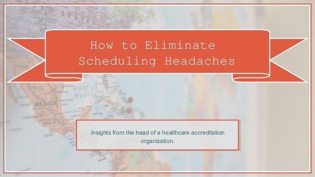 How to Eliminate Scheduling Headaches Insights from the head of a healthcare accreditation organization.