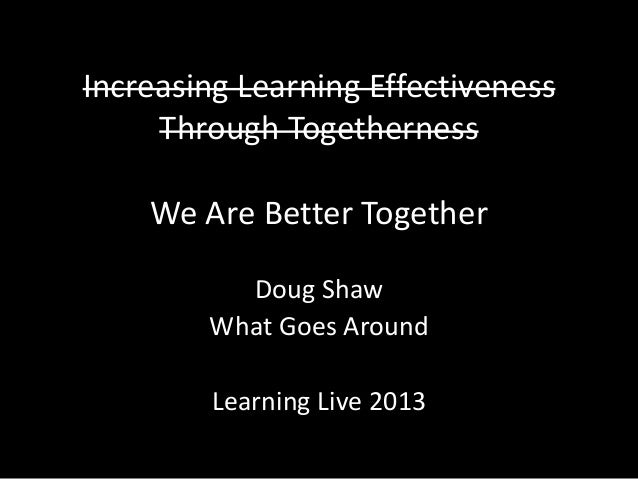 Increasing Learning Effectiveness Through Togetherness We Are Better Together Doug Shaw What Goes Around Learning Live 2013