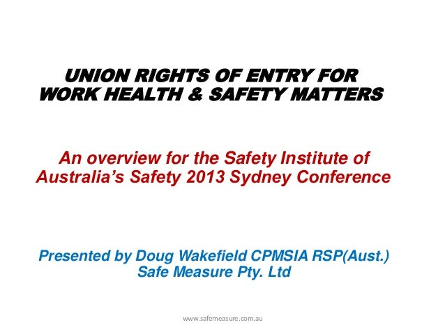 An overview for the Safety Institute of Australia's Safety 2013 Sydney Conference UNION RIGHTS OF ENTRY FOR WORK HEALTH & ...