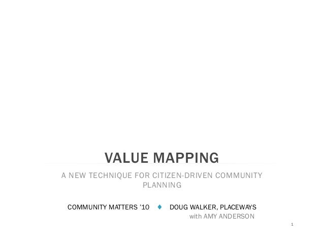 VALUE MAPPING A NEW TECHNIQUE FOR CITIZEN-DRIVEN COMMUNITY PLANNING COMMUNITY MATTERS '10 ♦ DOUG WALKER, PLACEWAYS with AM...