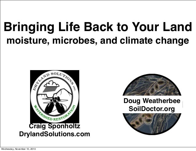 Bringing Life Back to Your Land moisture, microbes, and climate change Craig Sponholtz DrylandSolutions.com Doug Weatherbe...