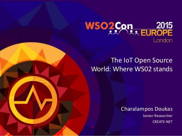 The IoT Open Source World: Where WS02 stands Charalampos Doukas Senior Researcher CREATE-NET