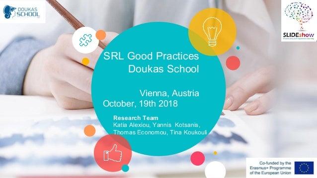 SRL Good Practices Doukas School Vienna, Austria October, 19th 2018 Research Team Katia Alexiou, Yannis Kotsanis, Thomas E...