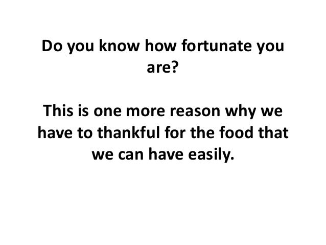 Do you know how fortunate you are? This is one more reason why we have to thankful for the food that we can have easily.