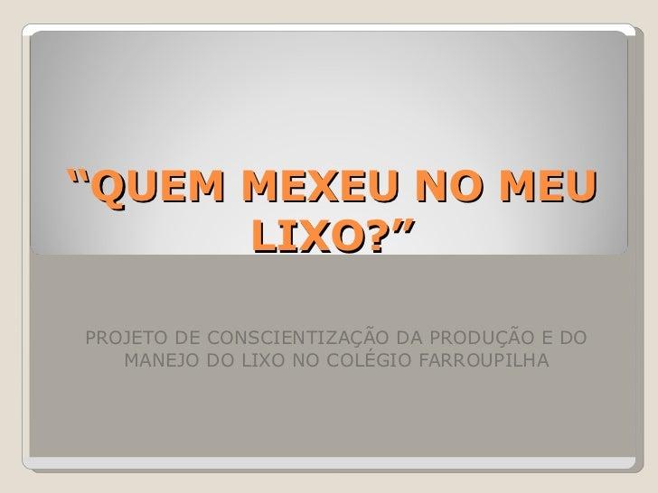 """"""" QUEM MEXEU NO MEU LIXO?"""" PROJETO DE CONSCIENTIZAÇÃO DA PRODUÇÃO E DO MANEJO DO LIXO NO COLÉGIO FARROUPILHA"""