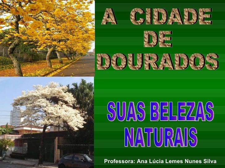 A  CIDADE  DE DOURADOS SUAS BELEZAS  NATURAIS Professora: Ana Lúcia Lemes Nunes Silva