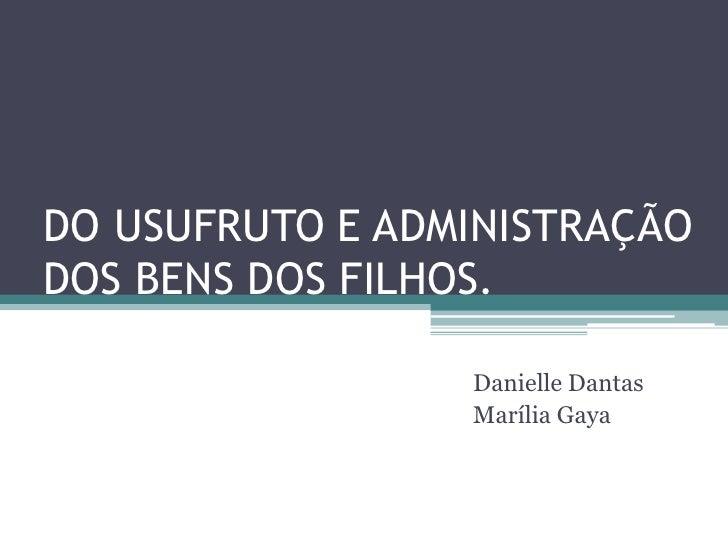 DO USUFRUTO E ADMINISTRAÇÃO DOS BENS DOS FILHOS.<br />Danielle Dantas<br />Marília Gaya<br />