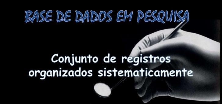 BASE DE DADOS EM PESQUISA<br />Conjunto de registrosorganizadossistematicamente<br />