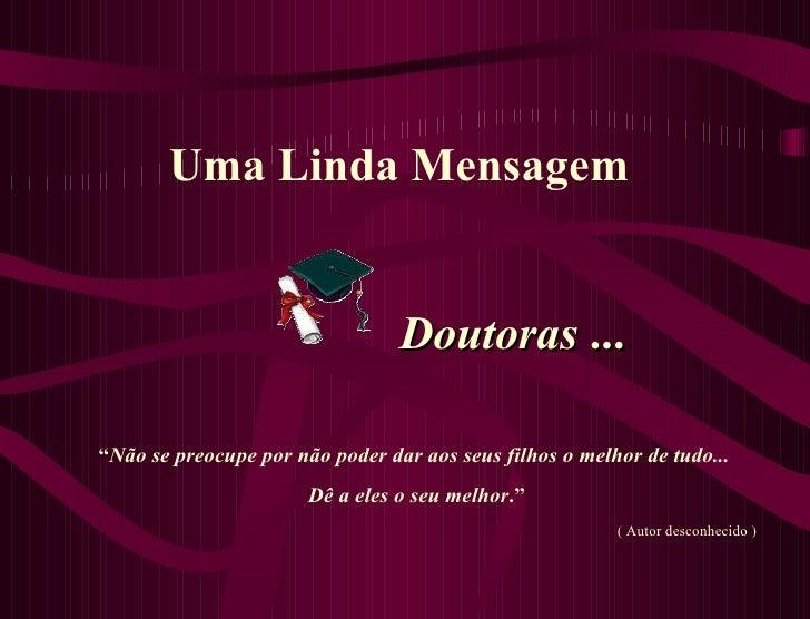 """Uma Linda Mensagem   Doutoras  ... """" Não se preocupe por não poder dar aos seus filhos o melhor de tudo... Dê a eles o seu..."""