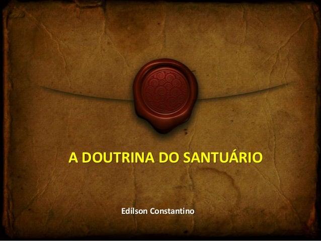A DOUTRINA DO SANTUÁRIO  Edílson Constantino