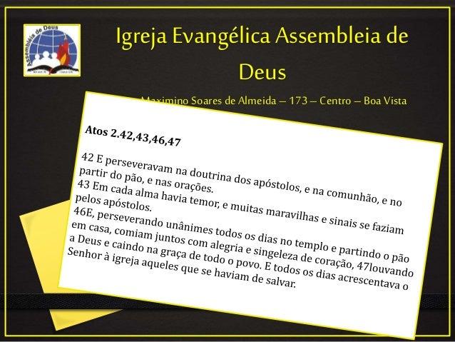 Igreja Evangélica Assembleia de Deus Rua: Maximino Soaresde Almeida – 173 – Centro –Boa Vista
