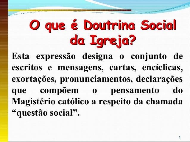 O que é Doutrina Social          da Igreja?Esta expressão designa o conjunto deescritos e mensagens, cartas, encíclic...