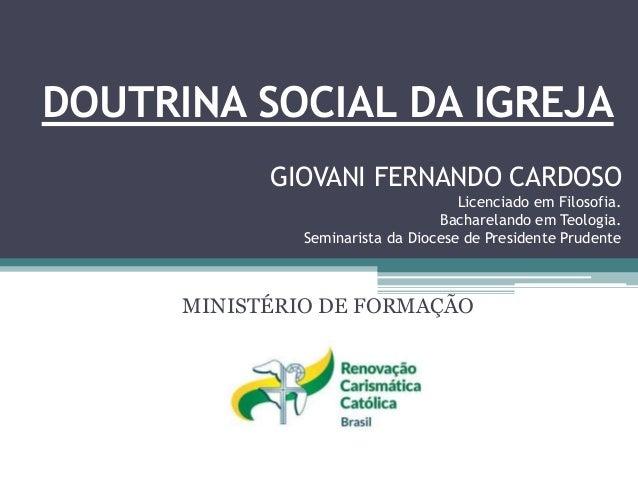 DOUTRINA SOCIAL DA IGREJA MINISTÉRIO DE FORMAÇÃO GIOVANI FERNANDO CARDOSO Licenciado em Filosofia. Bacharelando em Teologi...