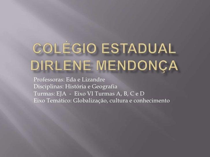 Colégio Estadual Dirlene Mendonça<br />Professoras: Eda e Lizandre<br />Disciplinas: História e Geografia<br />Turmas: EJA...