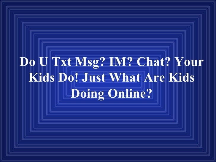 Do U Txt Msg? IM? Chat? Your Kids Do! Just What Are Kids Doing Online?