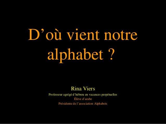 D'où vient notre alphabet ? Rina Viers Professeur agrégé d'hébreu en vacances perpétuelles Élève d'arabe Présidente de l'a...