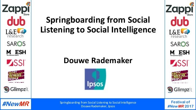 Springboarding	from	Social	Listening	to	Social	Intelligence	 Douwe	Rademaker,	Ipsos	 Festival of #NewMR 2017 	 	 Springboa...