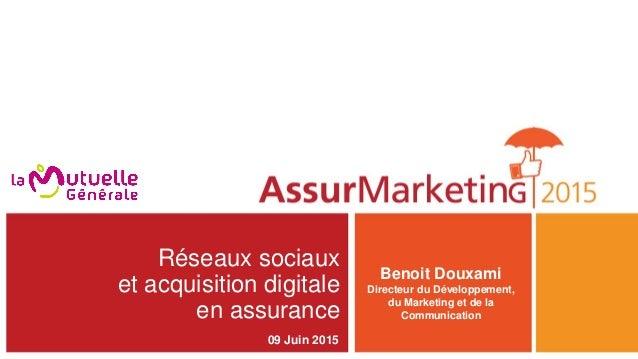 Réseaux sociaux et acquisition digitale en assurance Benoit Douxami Directeur du Développement, du Marketing et de la Comm...