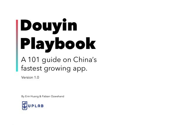 1UPLAB | DOUYIN PLAYBOOK Version 1.0 Douyin Playbook A 101 guide on China's fastest growing app. By Erin Huang & Fabian Ou...
