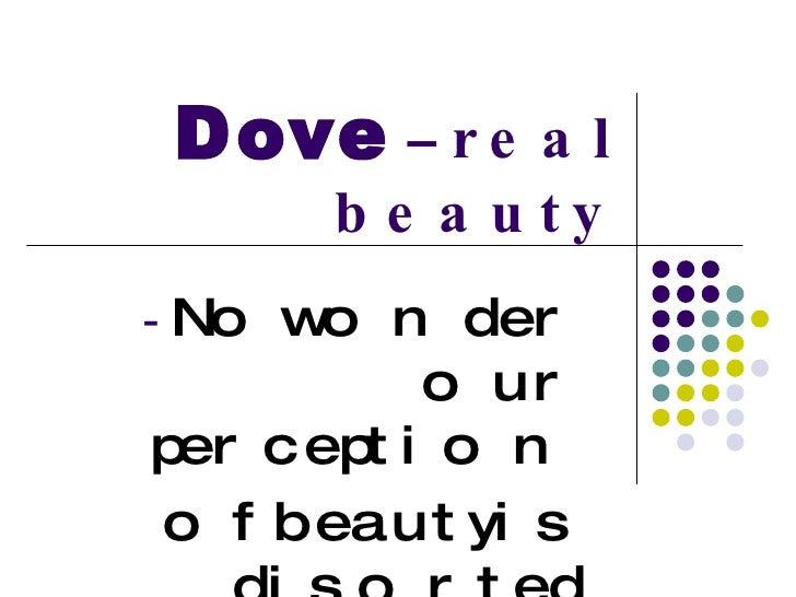 Dove  –  real beauty <ul><li>No wonder our perception  </li></ul><ul><li>of beauty is disorted </li></ul>