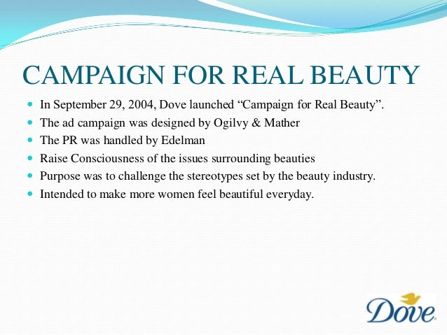 dove campaign for real beauty As part of the 2004 dove campaign for real beauty, we featured images of real women in our advertising that represented a broader image of beauty together with generations of women, dove has helped widen the definition of beauty.