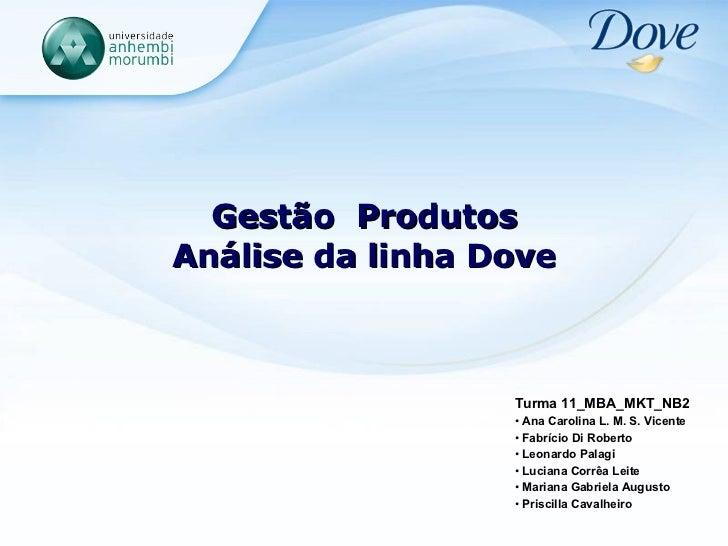 Gestão  Produtos Análise da linha Dove <ul><li>Turma 11_MBA_MKT_NB2 </li></ul><ul><li>Ana Carolina L. M. S. Vicente </li><...