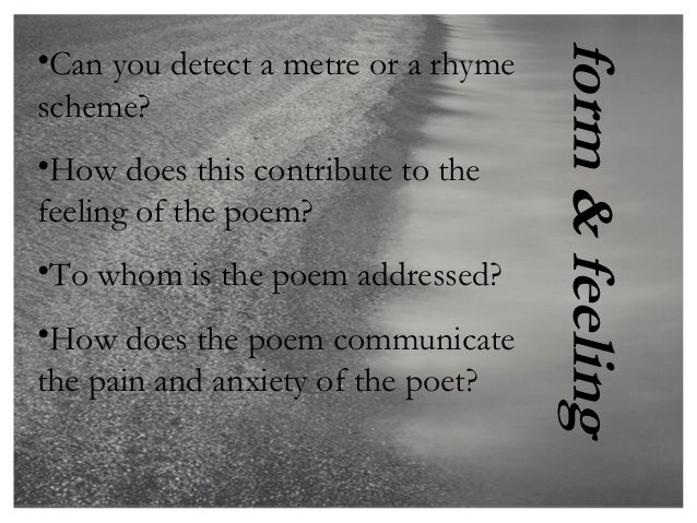 form & feeling•Can you detect a metre or a rhymescheme?•How does this contribute to thefeeling of the poem?•To whom is the...