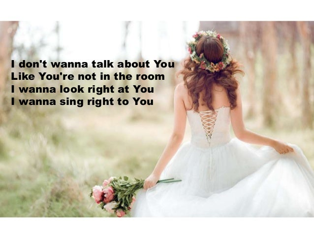 I don't wanna talk about You Like You're not in the room I wanna look right at You I wanna sing right to You