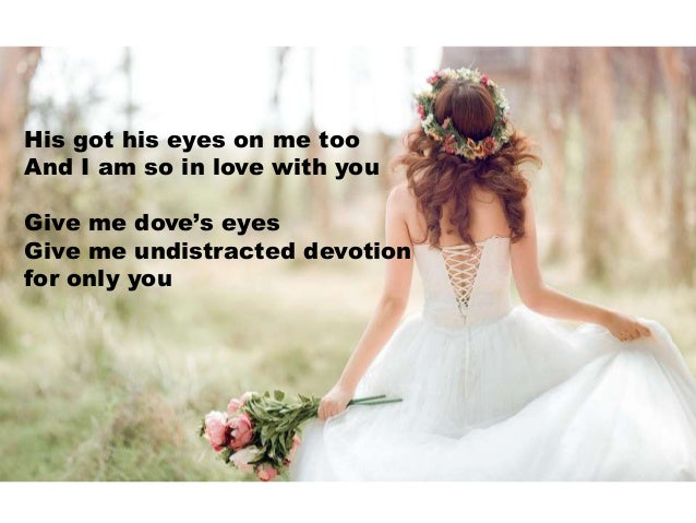 His got his eyes on me too And I am so in love with you Give me dove's eyes Give me undistracted devotion for only you