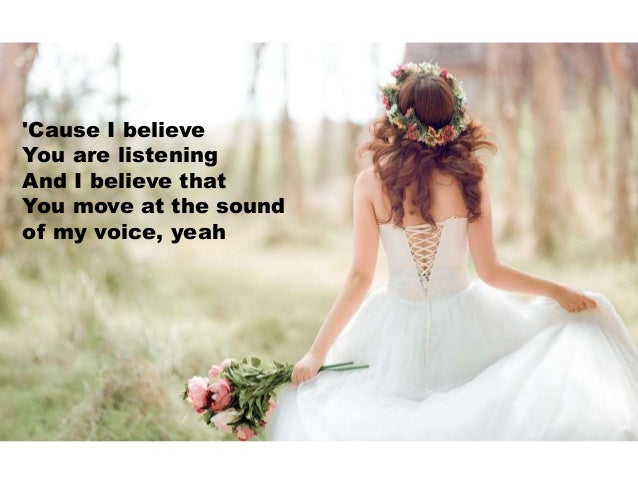 'Cause I believe You are listening And I believe that You move at the sound of my voice, yeah