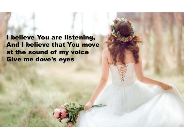 I believe You are listening, And I believe that You move at the sound of my voice Give me dove's eyes