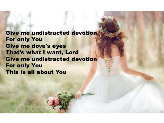 Give me undistracted devotion For only You Give me dove's eyes That's what I want, Lord Give me undistracted devotion For ...