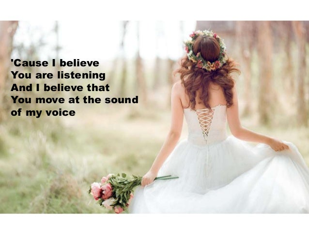 'Cause I believe You are listening And I believe that You move at the sound of my voice