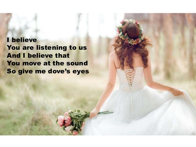 I believe You are listening to us And I believe that You move at the sound So give me dove's eyes