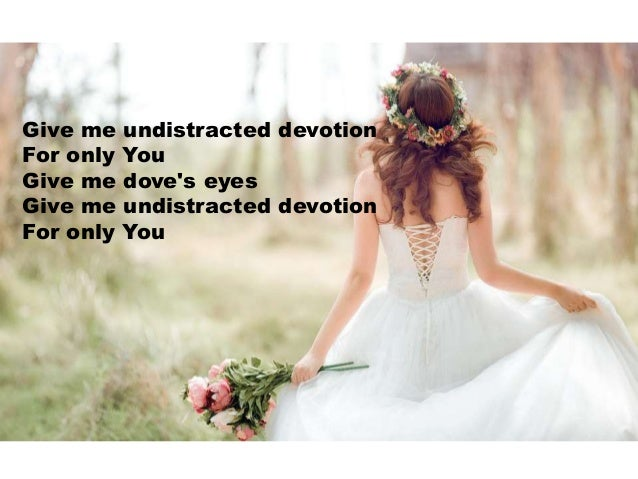 Give me undistracted devotion For only You Give me dove's eyes Give me undistracted devotion For only You