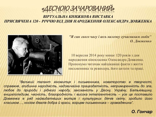 """«ДЕСНОЮЗАЧАРОВАНИЙ» """"Я син свого часу і весь належу сучасникам своїм"""" О. Довженко 10 вересня 2014 року минає 120 років з д..."""
