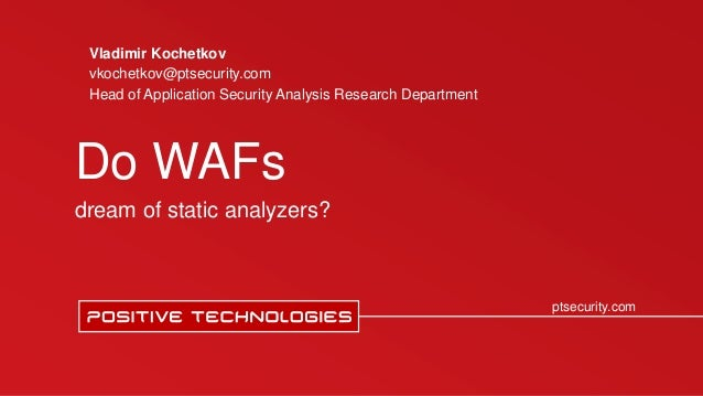Заголовок ptsecurity.com Do WAFs dream of static analyzers? Vladimir Kochetkov vkochetkov@ptsecurity.com Head of Applicati...