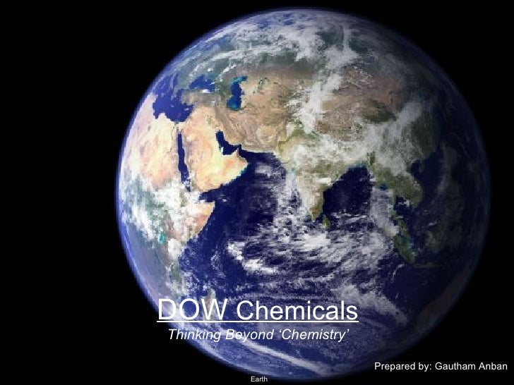DOW  Chemicals Thinking Beyond 'Chemistry' Prepared by: Gautham Anban Earth