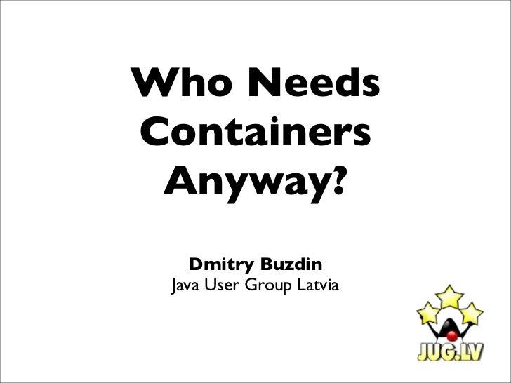 Who NeedsContainers Anyway?    Dmitry Buzdin Java User Group Latvia