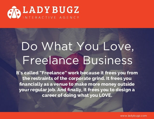 "Do What You Love, Freelance Business It's called ""Freelance"" work because it frees you from the restraints of the corporat..."