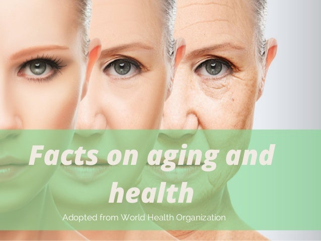 Facts on aging and health Adopted from World Health Organization